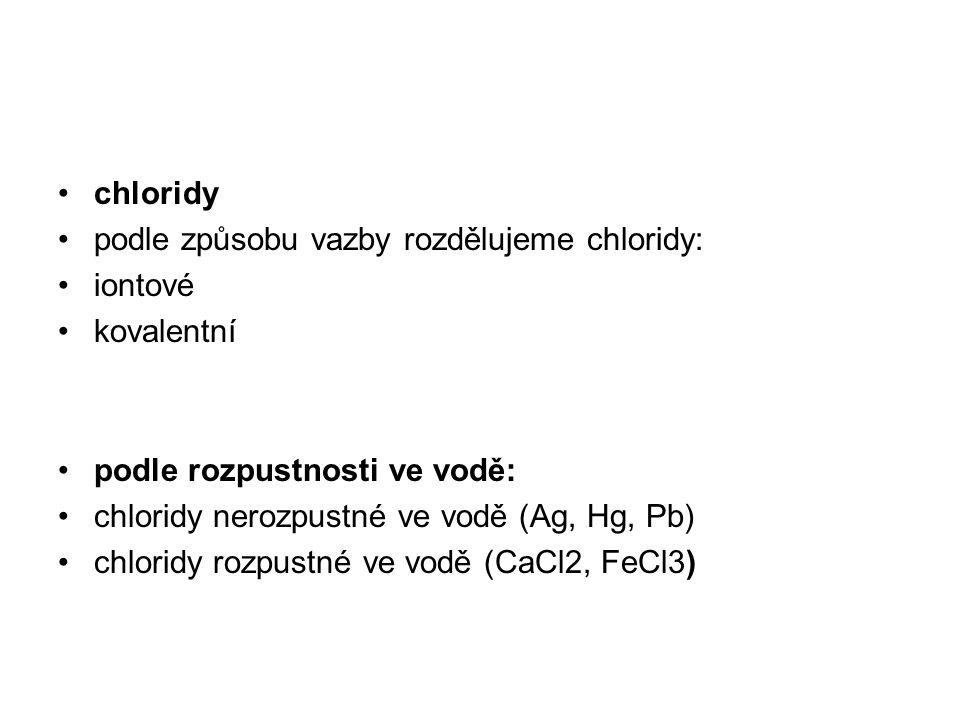chloridy podle způsobu vazby rozdělujeme chloridy: iontové. kovalentní. podle rozpustnosti ve vodě: