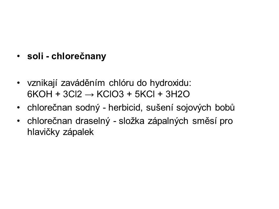 soli - chlorečnany vznikají zaváděním chlóru do hydroxidu: 6KOH + 3Cl2 → KClO3 + 5KCl + 3H2O. chlorečnan sodný - herbicid, sušení sojových bobů.