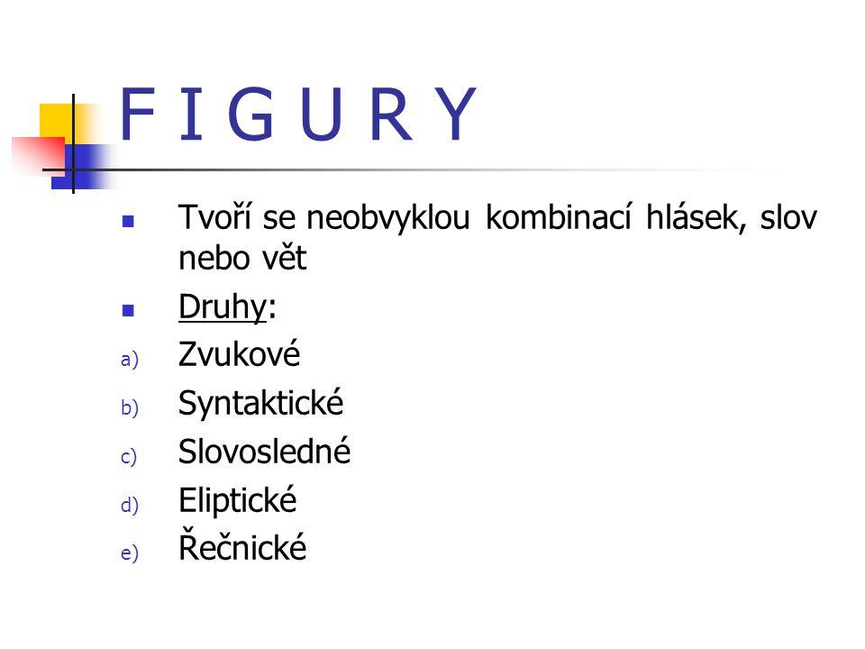 F I G U R Y Tvoří se neobvyklou kombinací hlásek, slov nebo vět Druhy: