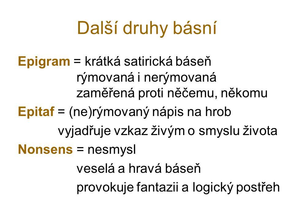 Další druhy básní Epigram = krátká satirická báseň rýmovaná i nerýmovaná zaměřená proti něčemu, někomu.