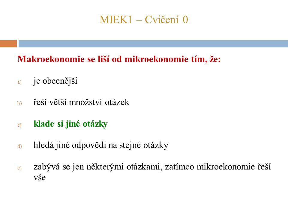 MIEK1 – Cvičení 0 Makroekonomie se liší od mikroekonomie tím, že: