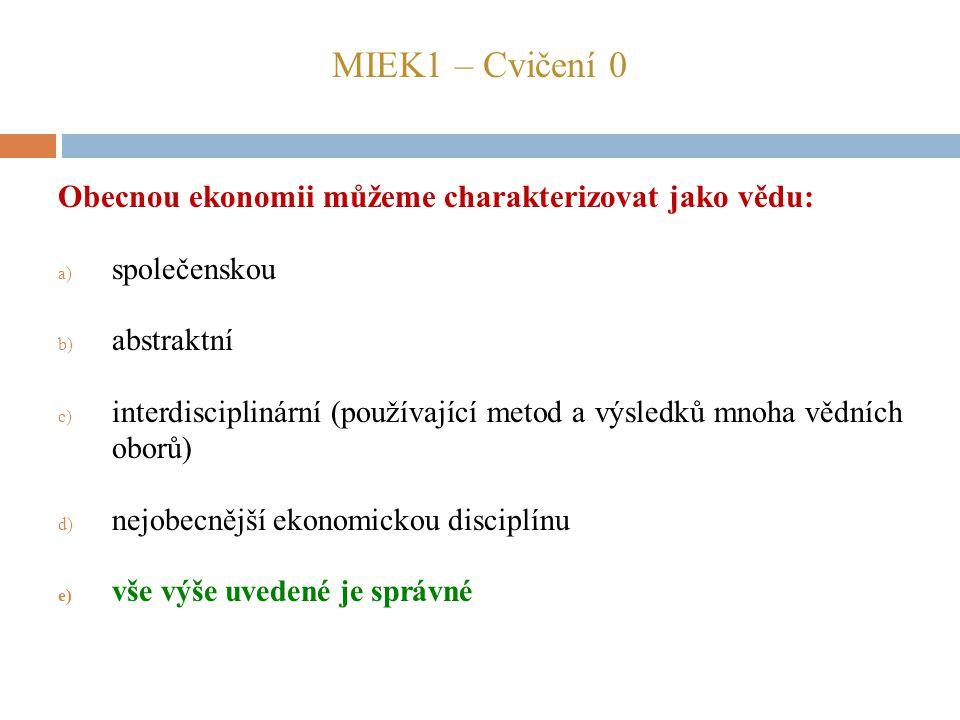 MIEK1 – Cvičení 0 Obecnou ekonomii můžeme charakterizovat jako vědu: