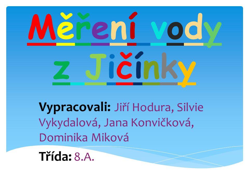 Měření vody z Jičínky Vypracovali: Jiří Hodura, Silvie Vykydalová, Jana Konvičková, Dominika Miková.