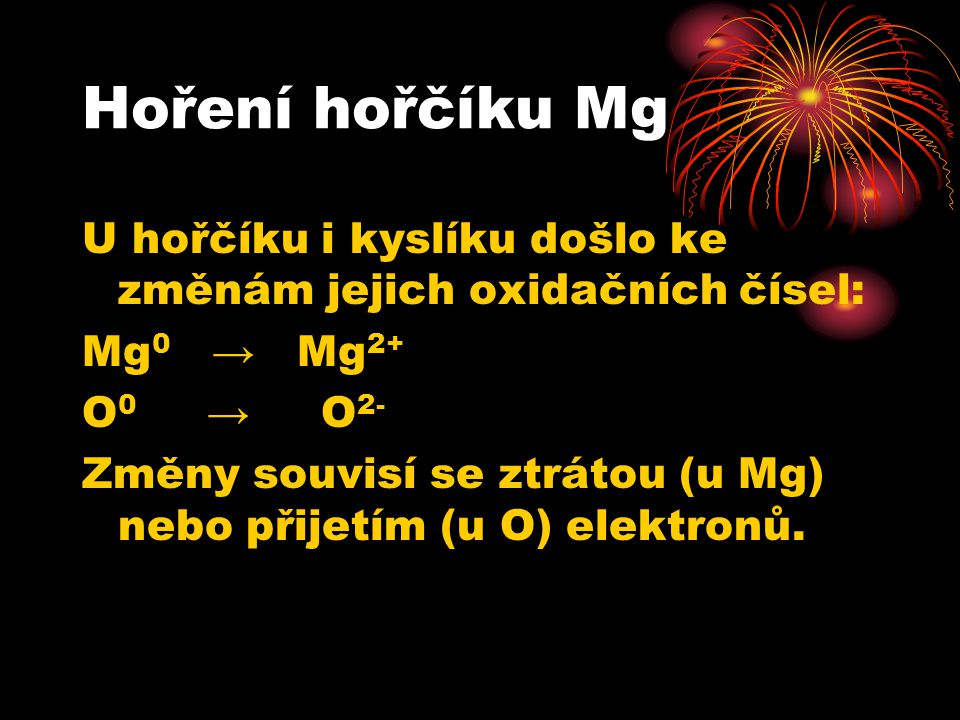 Hoření hořčíku Mg U hořčíku i kyslíku došlo ke změnám jejich oxidačních čísel: Mg0 → Mg2+ O0 → O2-