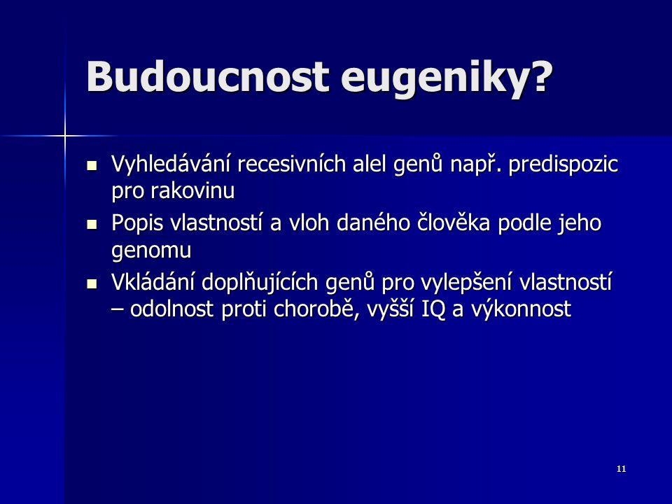 Budoucnost eugeniky Vyhledávání recesivních alel genů např. predispozic pro rakovinu. Popis vlastností a vloh daného člověka podle jeho genomu.