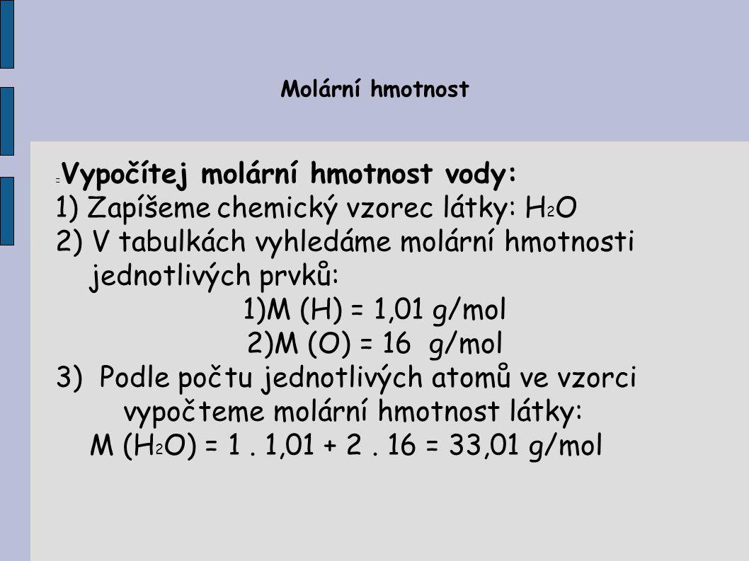 Vypočítej molární hmotnost vody: Zapíšeme chemický vzorec látky: H2O