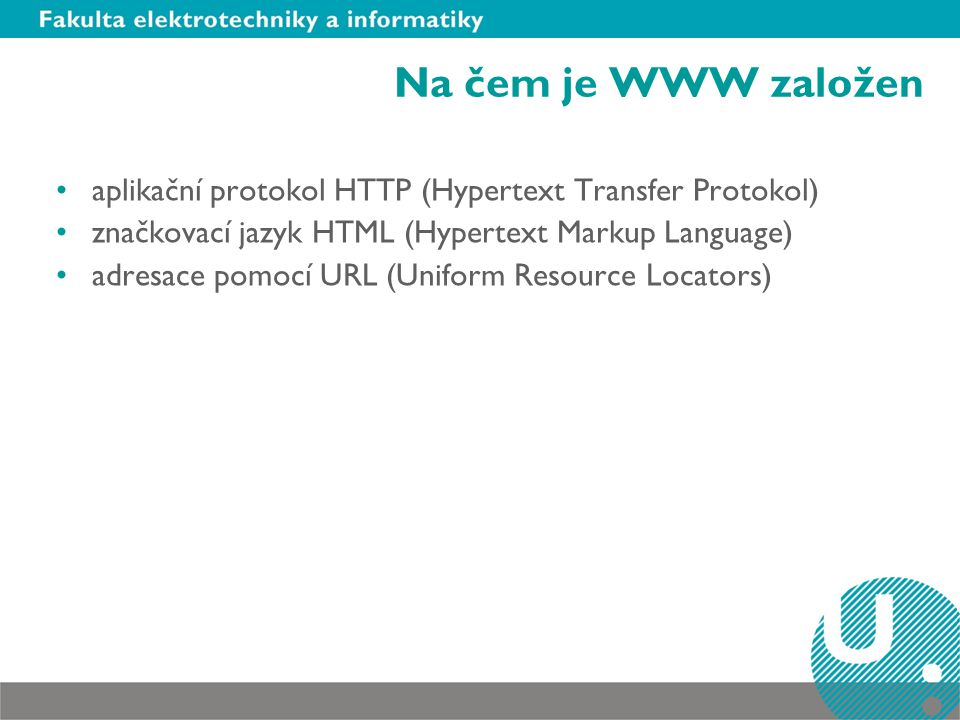 Na čem je WWW založen aplikační protokol HTTP (Hypertext Transfer Protokol) značkovací jazyk HTML (Hypertext Markup Language)