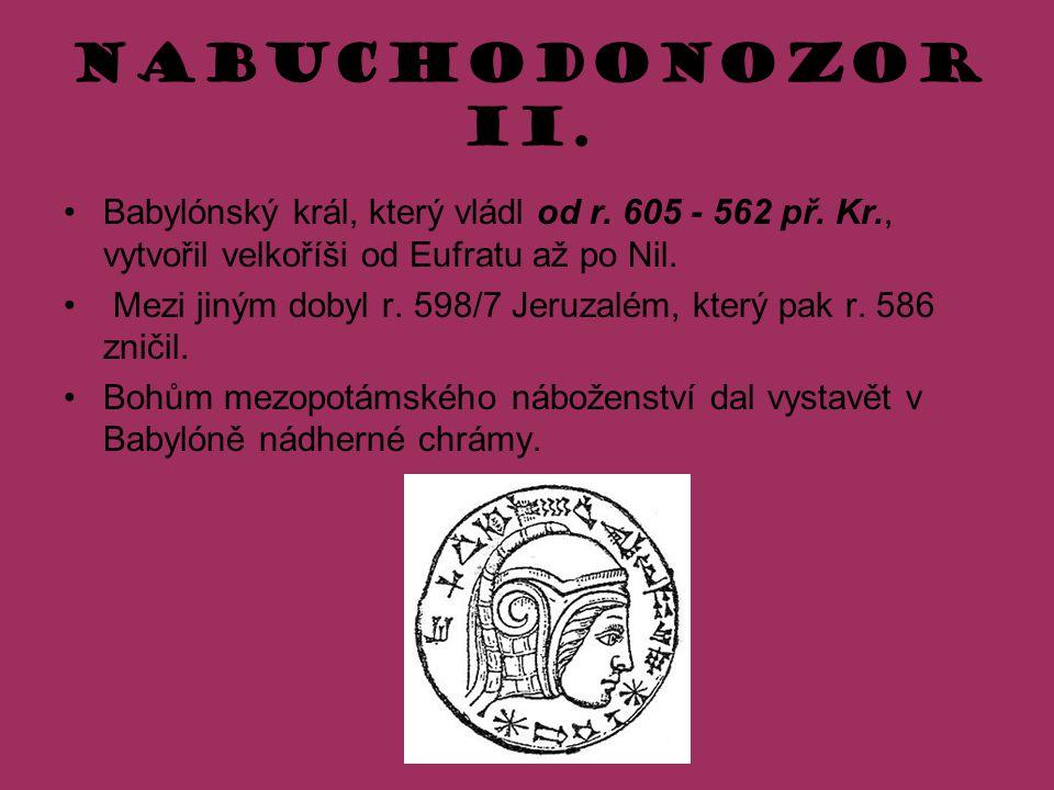 Nabuchodonozor II. Babylónský král, který vládl od r. 605 - 562 př. Kr., vytvořil velkoříši od Eufratu až po Nil.