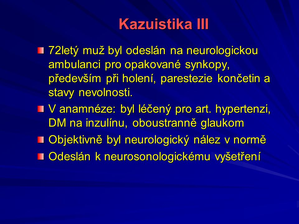 Kazuistika III 72letý muž byl odeslán na neurologickou ambulanci pro opakované synkopy, především při holení, parestezie končetin a stavy nevolnosti.
