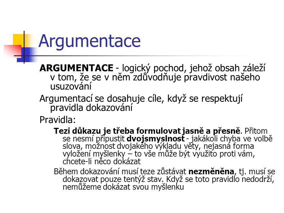 Argumentace ARGUMENTACE - logický pochod, jehož obsah záleží v tom, že se v něm zdůvodňuje pravdivost našeho usuzování.