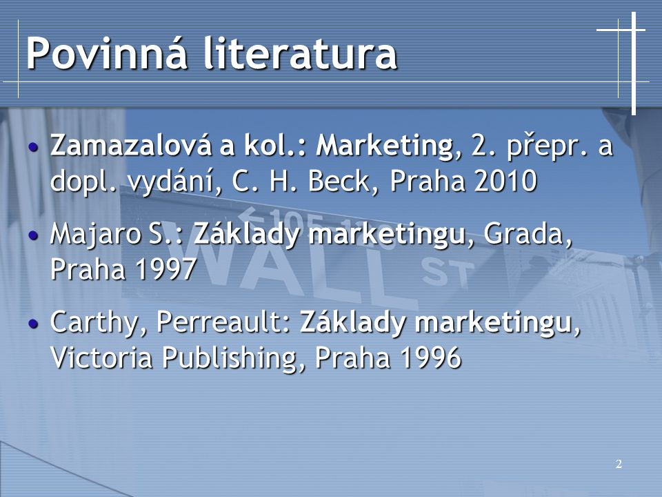 Povinná literatura Zamazalová a kol.: Marketing, 2. přepr. a dopl. vydání, C. H. Beck, Praha 2010. Majaro S.: Základy marketingu, Grada, Praha 1997.