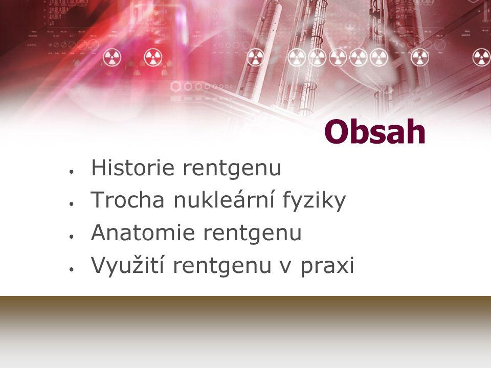 Obsah Historie rentgenu Trocha nukleární fyziky Anatomie rentgenu