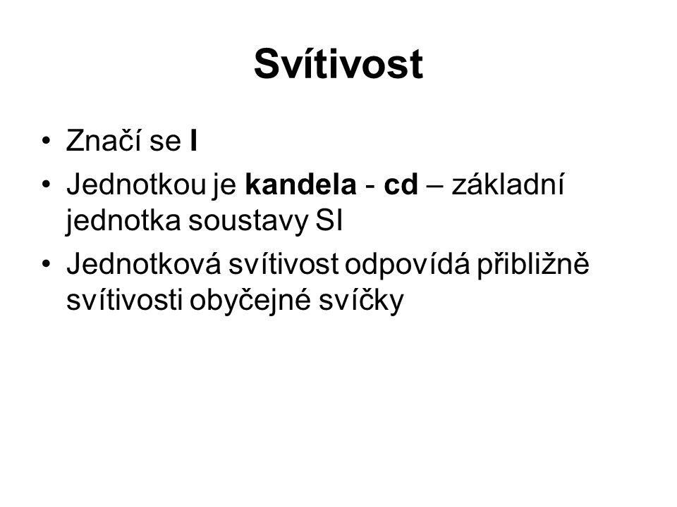 Svítivost Značí se I. Jednotkou je kandela - cd – základní jednotka soustavy SI.
