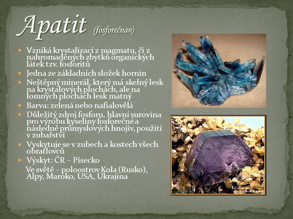 Apatit (fosforečnan) Vzniká krystalizací z magmatu, či z nahromaděných zbytků organických látek tzv. fosforitů.