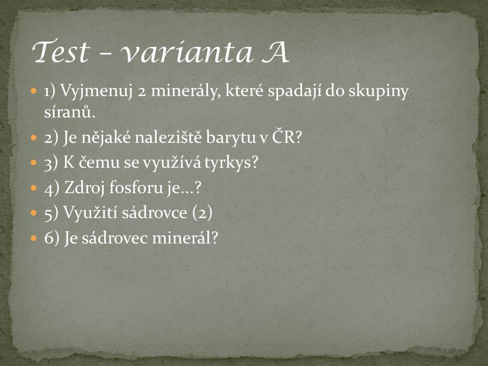 Test – varianta A 1) Vyjmenuj 2 minerály, které spadají do skupiny síranů. 2) Je nějaké naleziště barytu v ČR