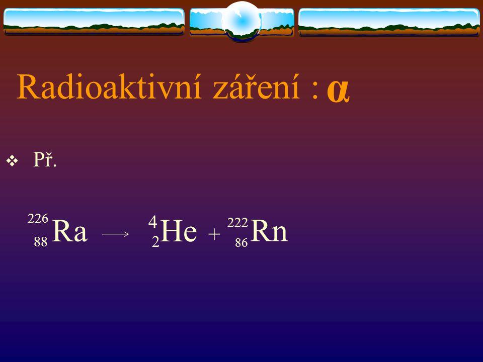 Radioaktivní záření : α Př. 88 Ra 2He + 226 4 Rn 222 86
