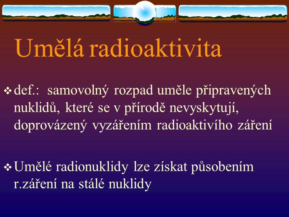 Umělá radioaktivita def.: samovolný rozpad uměle připravených nuklidů, které se v přírodě nevyskytují, doprovázený vyzářením radioaktivího záření.