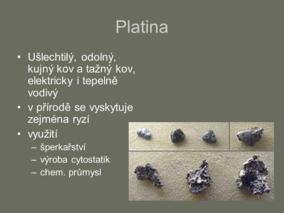 Platina Ušlechtilý, odolný, kujný kov a tažný kov, elektricky i tepelně vodivý. v přírodě se vyskytuje zejména ryzí.