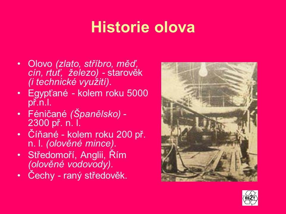 Historie olova Olovo (zlato, stříbro, měď, cín, rtuť, železo) - starověk (i technické využití). Egypťané - kolem roku 5000 př.n.l.