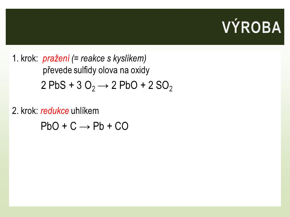 VÝROBA 2 PbS + 3 O2 → 2 PbO + 2 SO2 PbO + C → Pb + CO