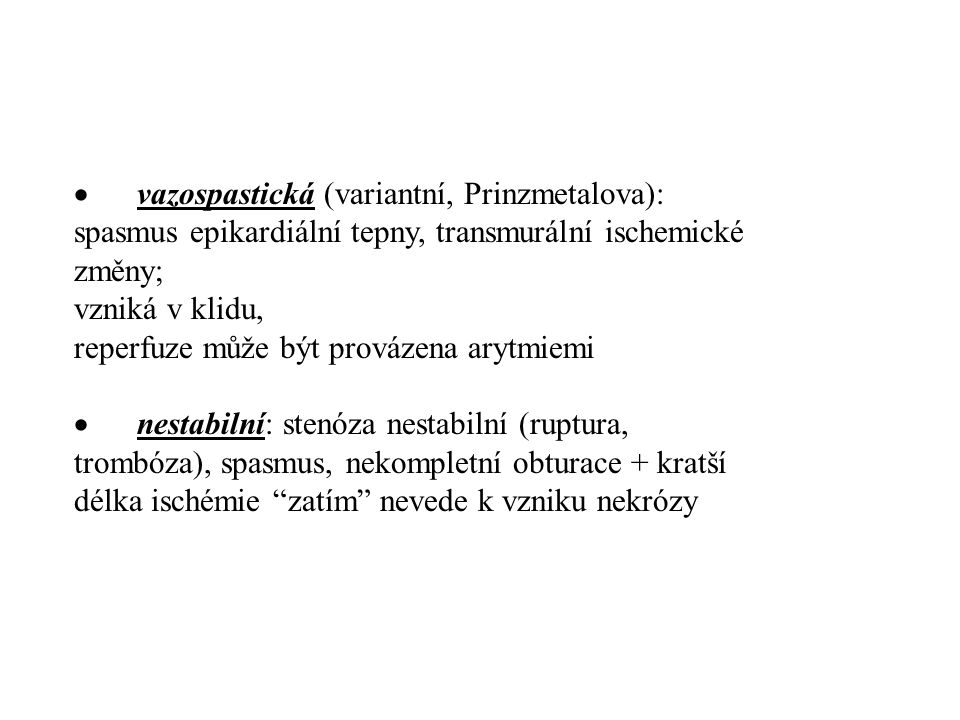 · vazospastická (variantní, Prinzmetalova): spasmus epikardiální tepny, transmurální ischemické změny; vzniká v klidu, reperfuze může být provázena arytmiemi