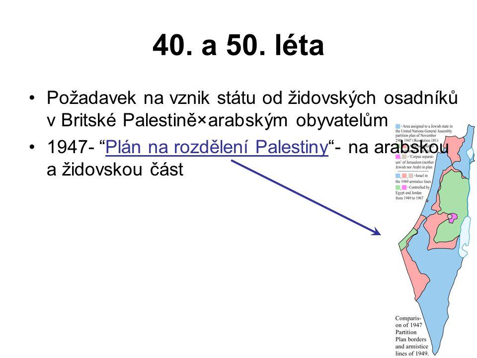 40. a 50. léta Požadavek na vznik státu od židovských osadníků v Britské Palestině×arabským obyvatelům.