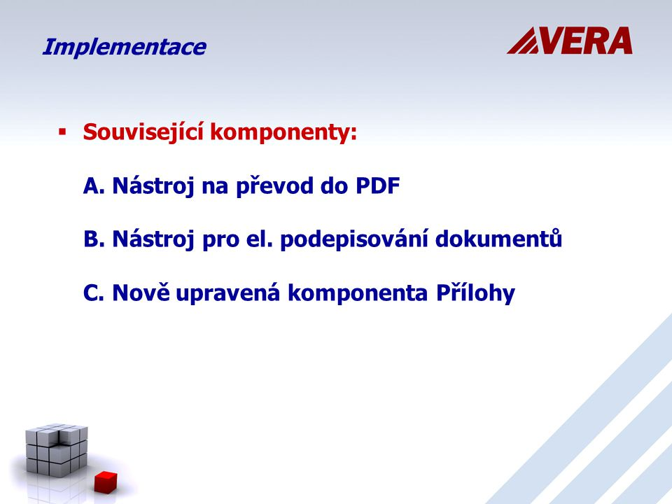 Implementace Související komponenty: A. Nástroj na převod do PDF B. Nástroj pro el. podepisování dokumentů C. Nově upravená komponenta Přílohy.