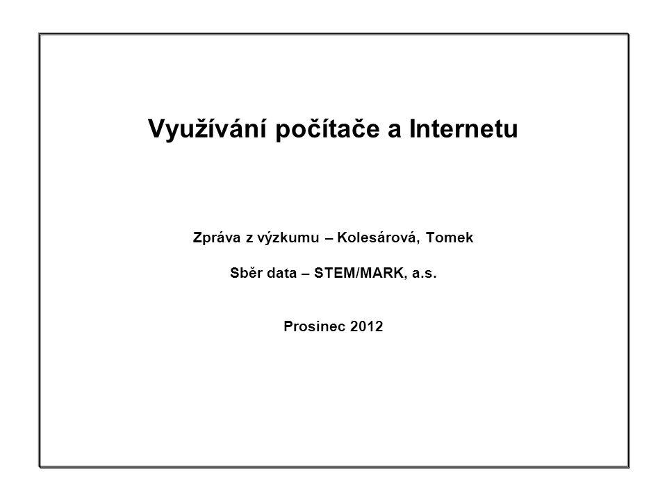 Využívání počítače a Internetu Zpráva z výzkumu – Kolesárová, Tomek Sběr data – STEM/MARK, a.s. Prosinec 2012