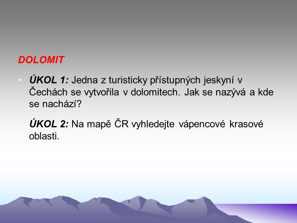 DOLOMIT ÚKOL 1: Jedna z turisticky přístupných jeskyní v Čechách se vytvořila v dolomitech. Jak se nazývá a kde se nachází