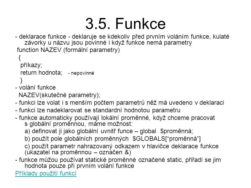 3.5. Funkce - deklarace funkce - deklaruje se kdekoliv před prvním voláním funkce, kulaté závorky u názvu jsou povinné i když funkce nemá parametry.