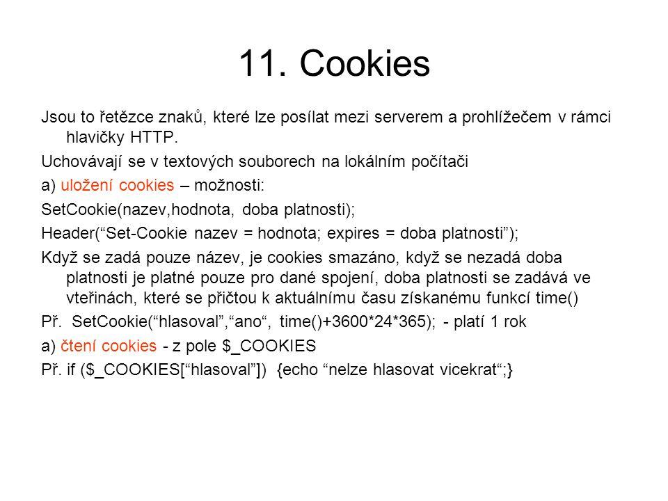 11. Cookies Jsou to řetězce znaků, které lze posílat mezi serverem a prohlížečem v rámci hlavičky HTTP.