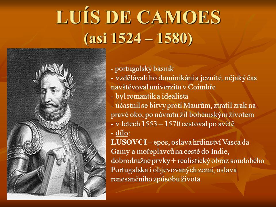 LUÍS DE CAMOES (asi 1524 – 1580) portugalský básník. vzdělávali ho dominikáni a jezuité, nějaký čas navštěvoval univerzitu v Coimbře.