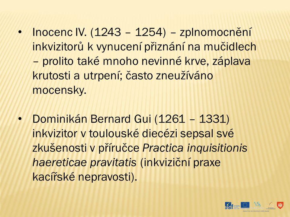 Inocenc IV. (1243 – 1254) – zplnomocnění inkvizitorů k vynucení přiznání na mučidlech – prolito také mnoho nevinné krve, záplava krutosti a utrpení; často zneužíváno mocensky.