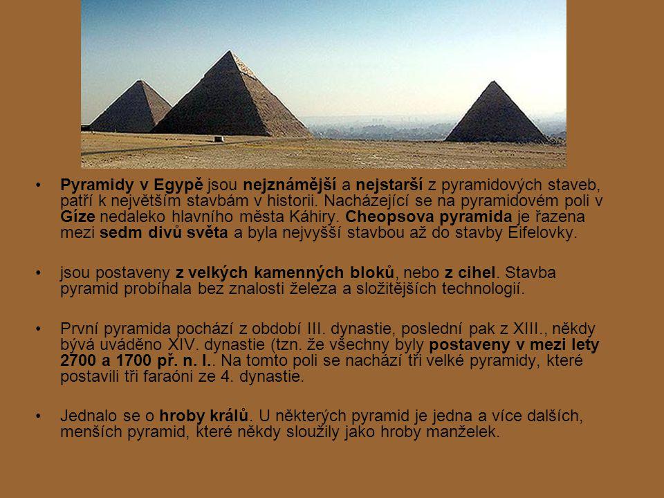 Pyramidy v Egypě jsou nejznámější a nejstarší z pyramidových staveb, patří k největším stavbám v historii. Nacházející se na pyramidovém poli v Gíze nedaleko hlavního města Káhiry. Cheopsova pyramida je řazena mezi sedm divů světa a byla nejvyšší stavbou až do stavby Eifelovky.