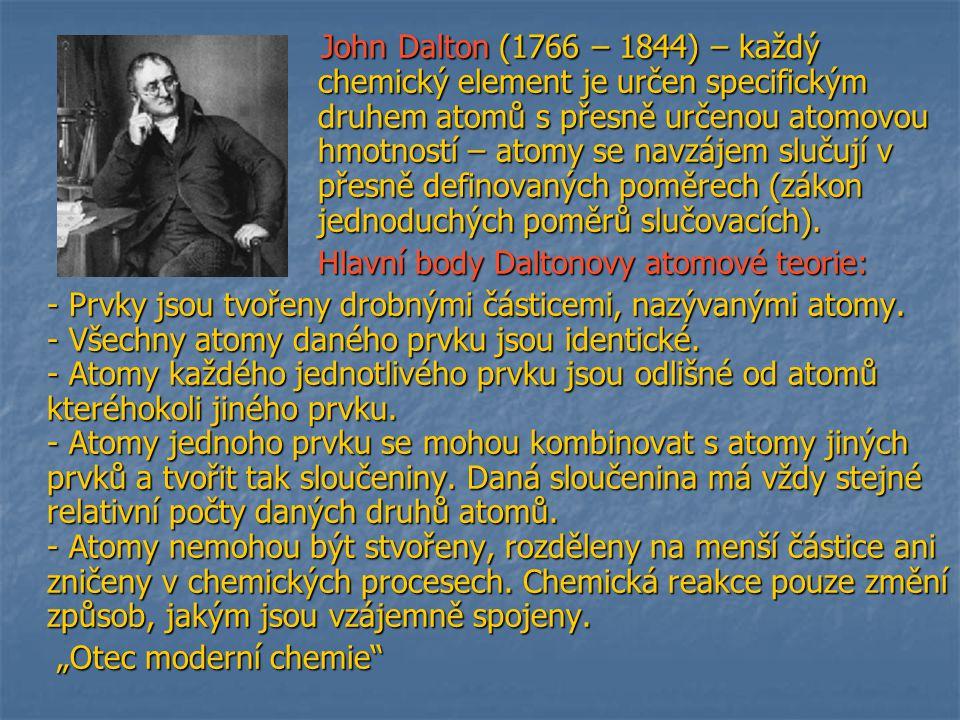 John Dalton (1766 – 1844) – každý chemický element je určen specifickým druhem atomů s přesně určenou atomovou hmotností – atomy se navzájem slučují v přesně definovaných poměrech (zákon jednoduchých poměrů slučovacích).