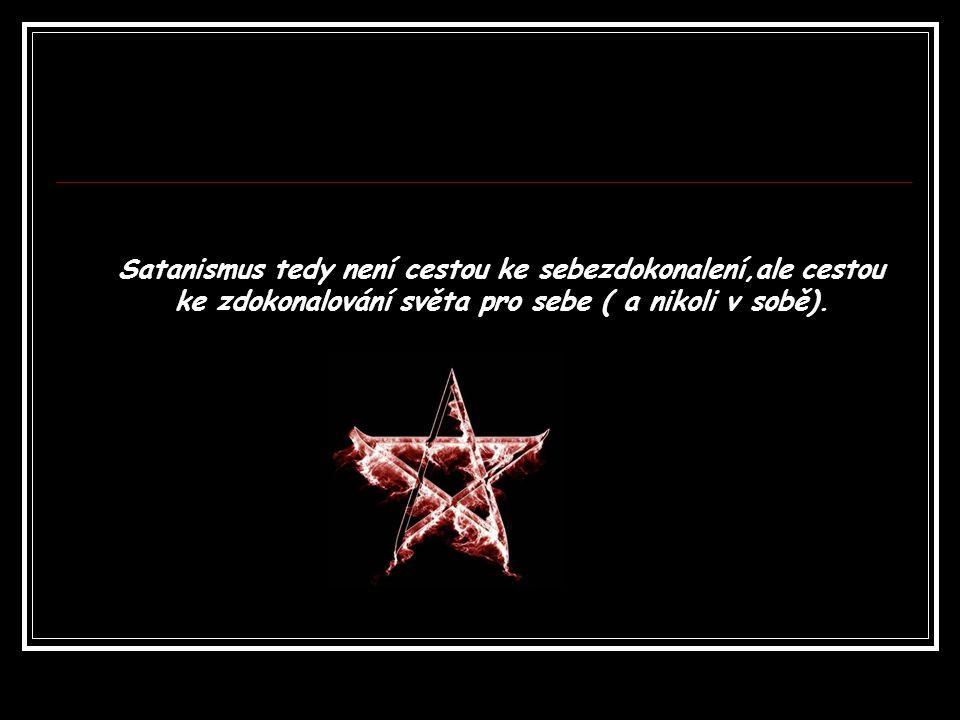 Satanismus tedy není cestou ke sebezdokonalení,ale cestou ke zdokonalování světa pro sebe ( a nikoli v sobě).