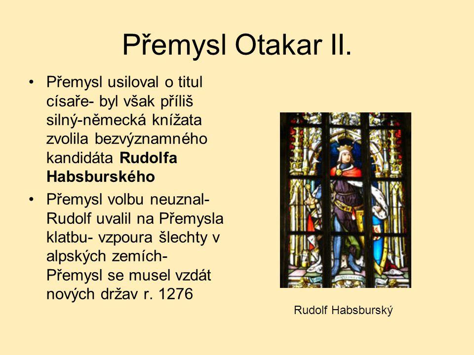 Přemysl Otakar II. Přemysl usiloval o titul císaře- byl však příliš silný-německá knížata zvolila bezvýznamného kandidáta Rudolfa Habsburského.