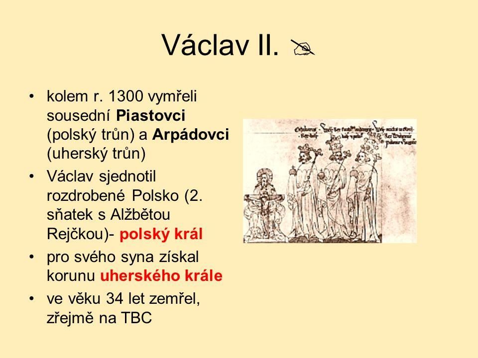 Václav II.  kolem r. 1300 vymřeli sousední Piastovci (polský trůn) a Arpádovci (uherský trůn)