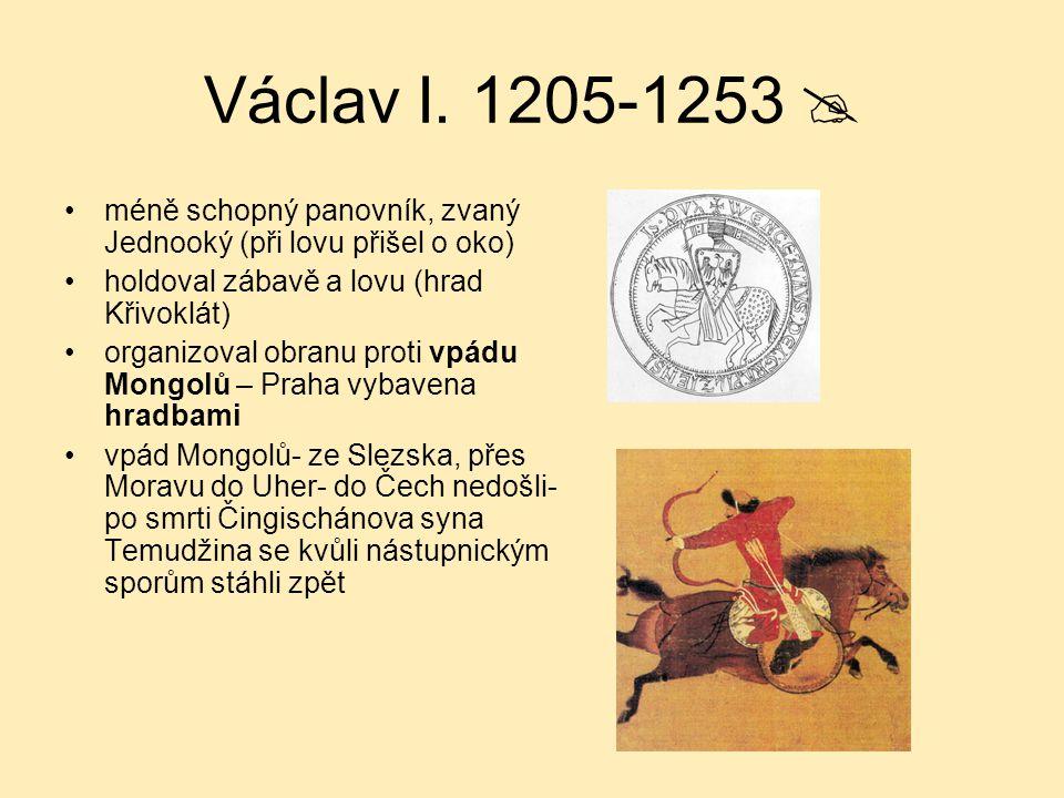 Václav I. 1205-1253  méně schopný panovník, zvaný Jednooký (při lovu přišel o oko) holdoval zábavě a lovu (hrad Křivoklát)