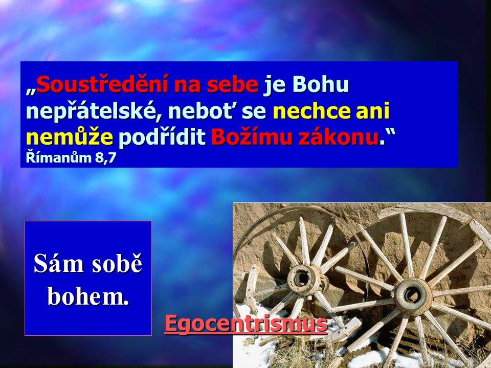 """""""Soustředění na sebe je Bohu nepřátelské, neboť se nechce ani nemůže podřídit Božímu zákonu. Římanům 8,7"""