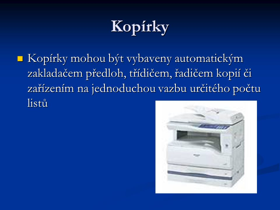 Kopírky Kopírky mohou být vybaveny automatickým zakladačem předloh, třídičem, řadičem kopií či zařízením na jednoduchou vazbu určitého počtu listů.