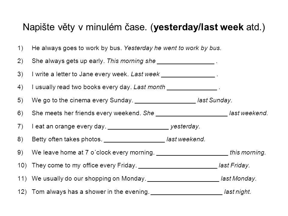 Napište věty v minulém čase. (yesterday/last week atd.)