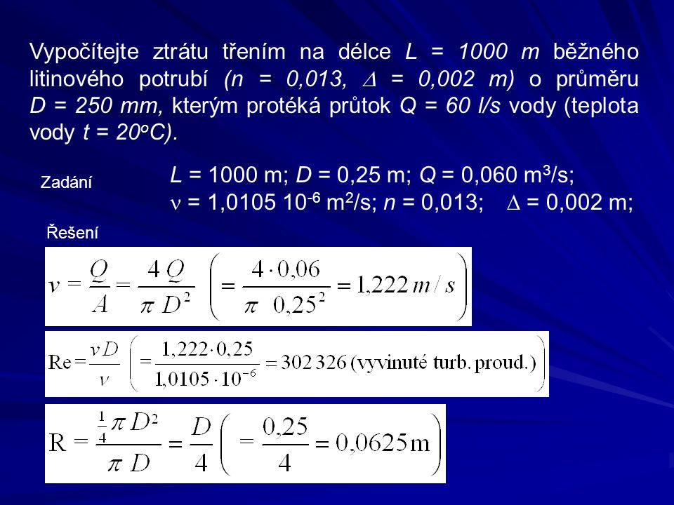 Vypočítejte ztrátu třením na délce L = 1000 m běžného litinového potrubí (n = 0,013, D = 0,002 m) o průměru D = 250 mm, kterým protéká průtok Q = 60 l/s vody (teplota vody t = 20oC).