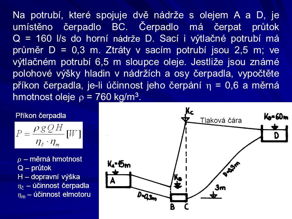 Na potrubí, které spojuje dvě nádrže s olejem A a D, je umístěno čerpadlo BC. Čerpadlo má čerpat průtok Q = 160 l/s do horní nádrže D. Sací i výtlačné potrubí má průměr D = 0,3 m. Ztráty v sacím potrubí jsou 2,5 m; ve výtlačném potrubí 6,5 m sloupce oleje. Jestliže jsou známé polohové výšky hladin v nádržích a osy čerpadla, vypočtěte příkon čerpadla, je-li účinnost jeho čerpání h = 0,6 a měrná hmotnost oleje r = 760 kg/m3.