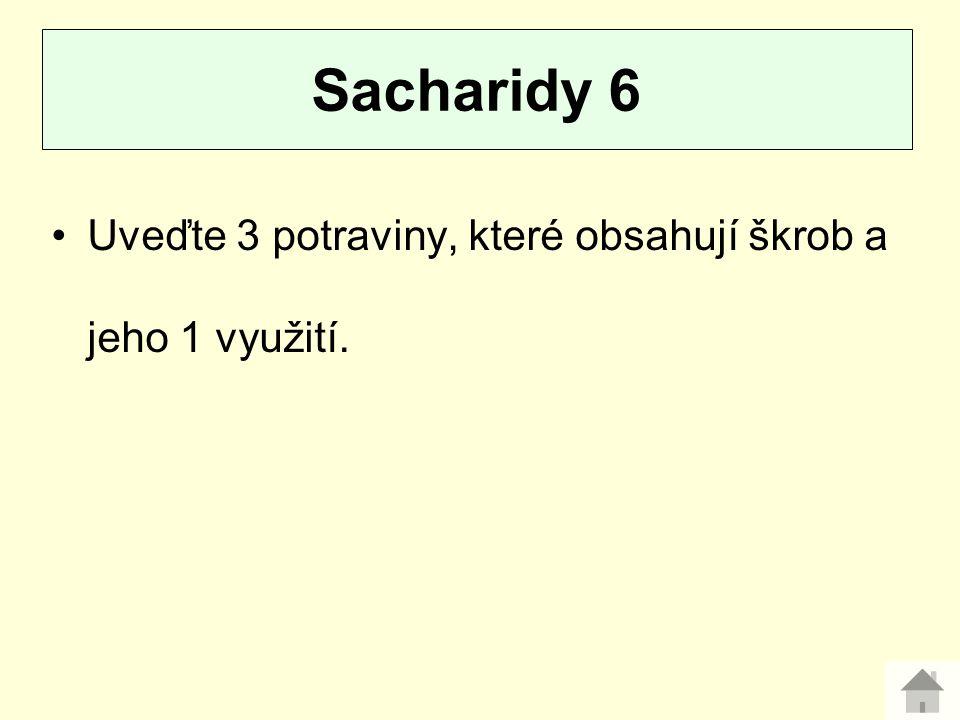 Sacharidy 6 Uveďte 3 potraviny, které obsahují škrob a jeho 1 využití.