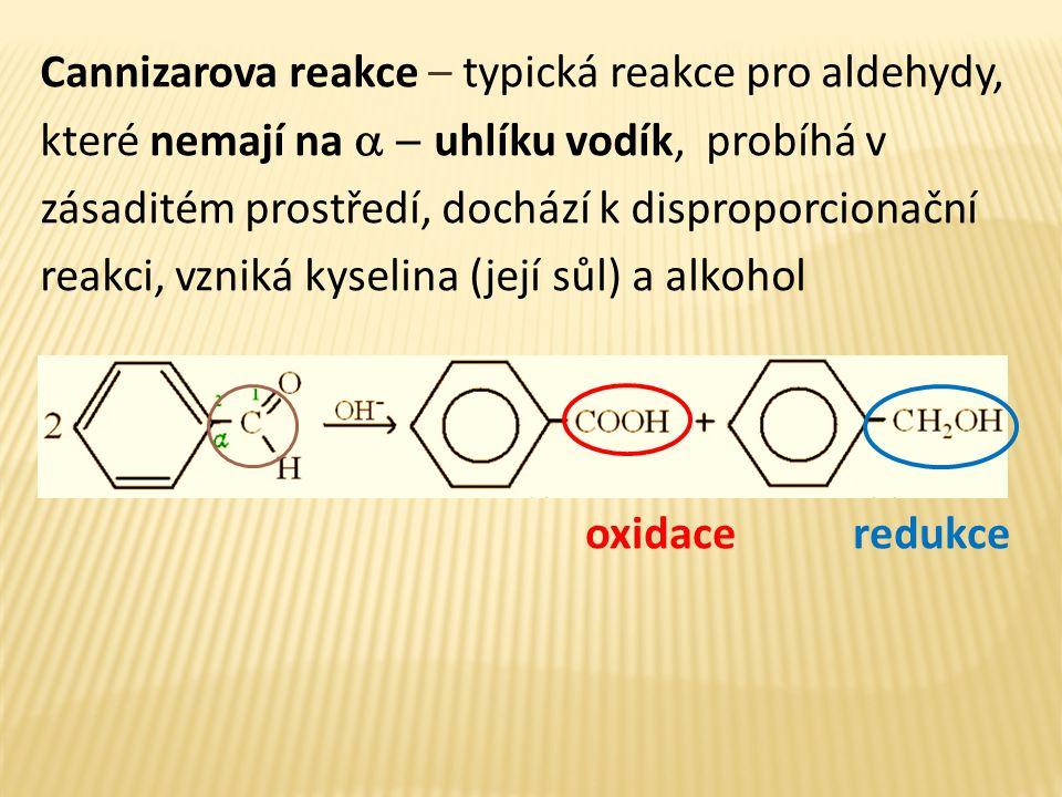 Cannizarova reakce – typická reakce pro aldehydy, které nemají na a - uhlíku vodík, probíhá v zásaditém prostředí, dochází k disproporcionační reakci, vzniká kyselina (její sůl) a alkohol