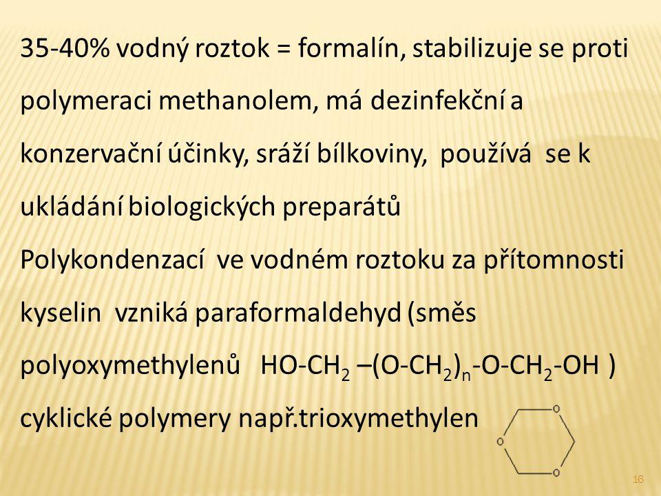 35-40% vodný roztok = formalín, stabilizuje se proti polymeraci methanolem, má dezinfekční a konzervační účinky, sráží bílkoviny, používá se k ukládání biologických preparátů