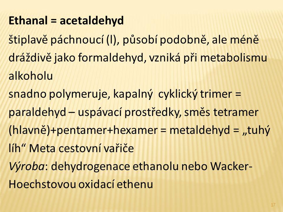 Ethanal = acetaldehyd štiplavě páchnoucí (l), působí podobně, ale méně dráždivě jako formaldehyd, vzniká při metabolismu alkoholu.