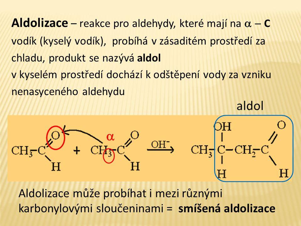 Aldolizace – reakce pro aldehydy, které mají na a - C vodík (kyselý vodík), probíhá v zásaditém prostředí za chladu, produkt se nazývá aldol
