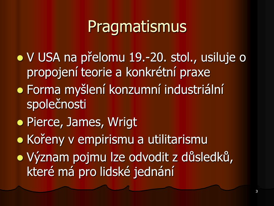 Pragmatismus V USA na přelomu 19.-20. stol., usiluje o propojení teorie a konkrétní praxe. Forma myšlení konzumní industriální společnosti.